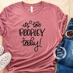It's Too Peopley Today  TShirt - NEW NWT